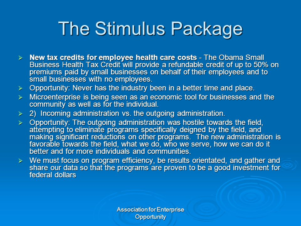 Association for Enterprise Opportunity The Stimulus Package  New tax credits for employee health care costs - The Obama Small Business Health Tax Credit will provide a refundable credit of up to 50% on premiums paid by small businesses on behalf of their employees and to small businesses with no employees.