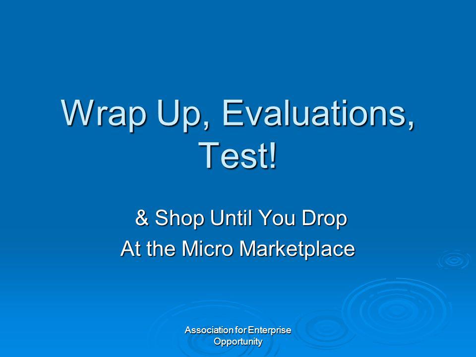 Association for Enterprise Opportunity Wrap Up, Evaluations, Test! & Shop Until You Drop & Shop Until You Drop At the Micro Marketplace