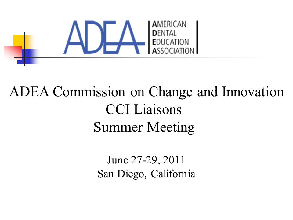 ADEA Commission on Change and Innovation CCI Liaisons Summer Meeting June 27-29, 2011 San Diego, California