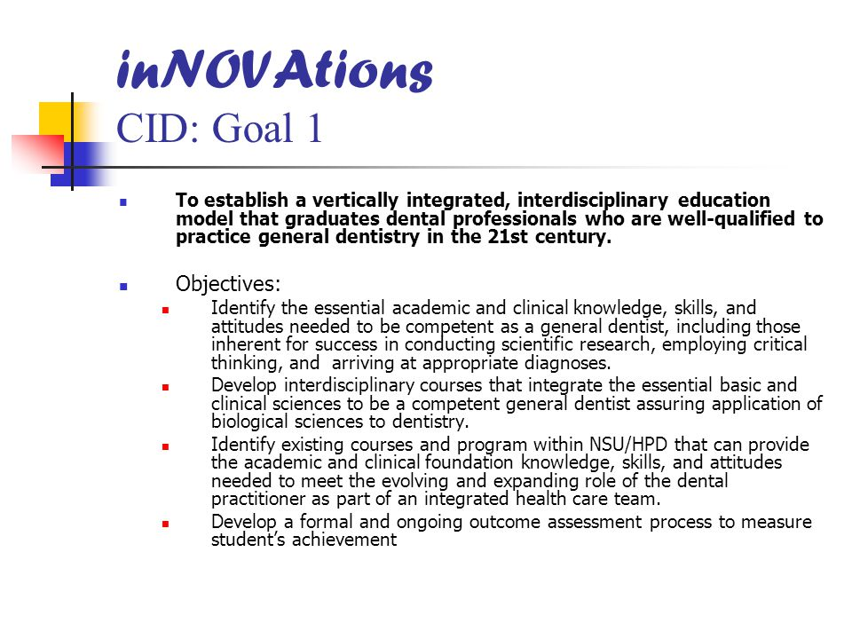 inNOVAtions CID: Goal 1 To establish a vertically integrated, interdisciplinary education model that graduates dental professionals who are well-qualified to practice general dentistry in the 21st century.
