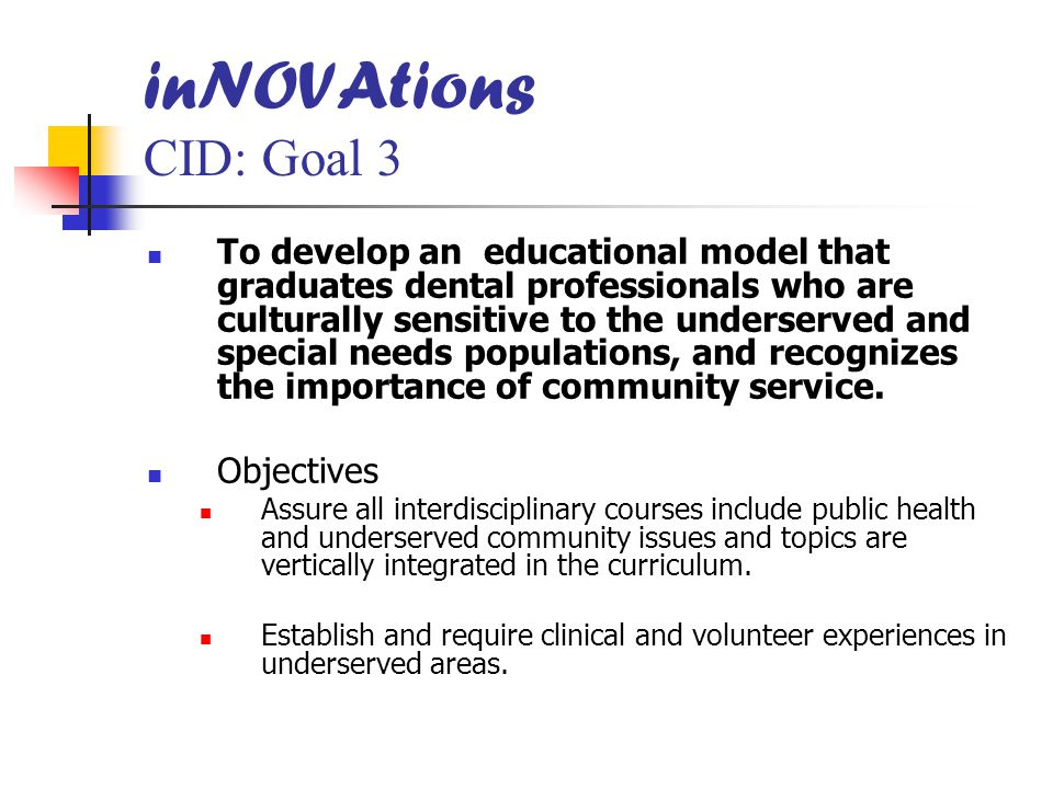 inNOVAtions CID: Goal 3 To develop an educational model that graduates dental professionals who are culturally sensitive to the underserved and special needs populations, and recognizes the importance of community service.