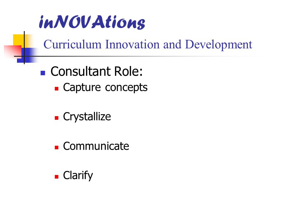 inNOVAtions Curriculum Innovation and Development Consultant Role: Capture concepts Crystallize Communicate Clarify