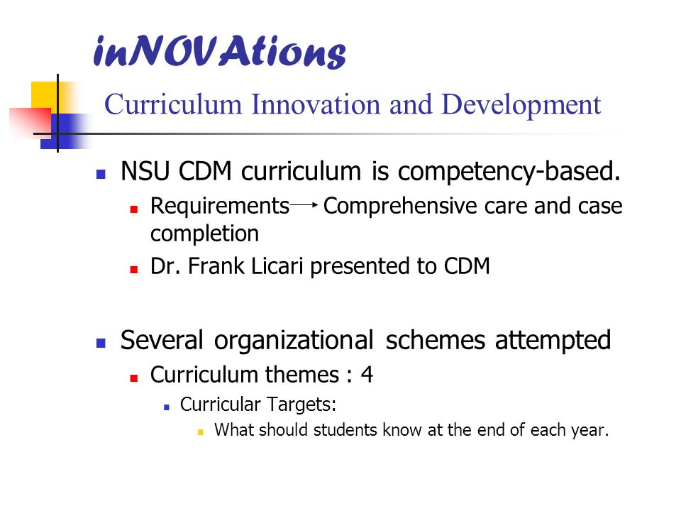 inNOVAtions Curriculum Innovation and Development NSU CDM curriculum is competency-based. Requirements Comprehensive care and case completion Dr. Fran