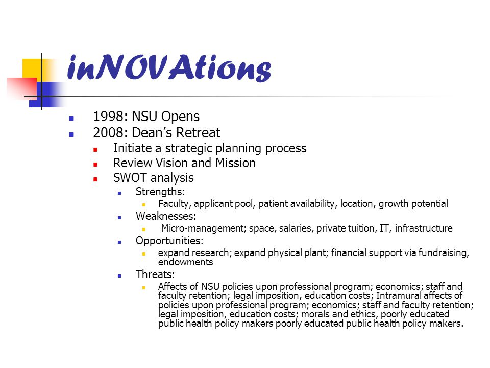 inNOVAtions 1998: NSU Opens 2008: Dean's Retreat Initiate a strategic planning process Review Vision and Mission SWOT analysis Strengths: Faculty, app