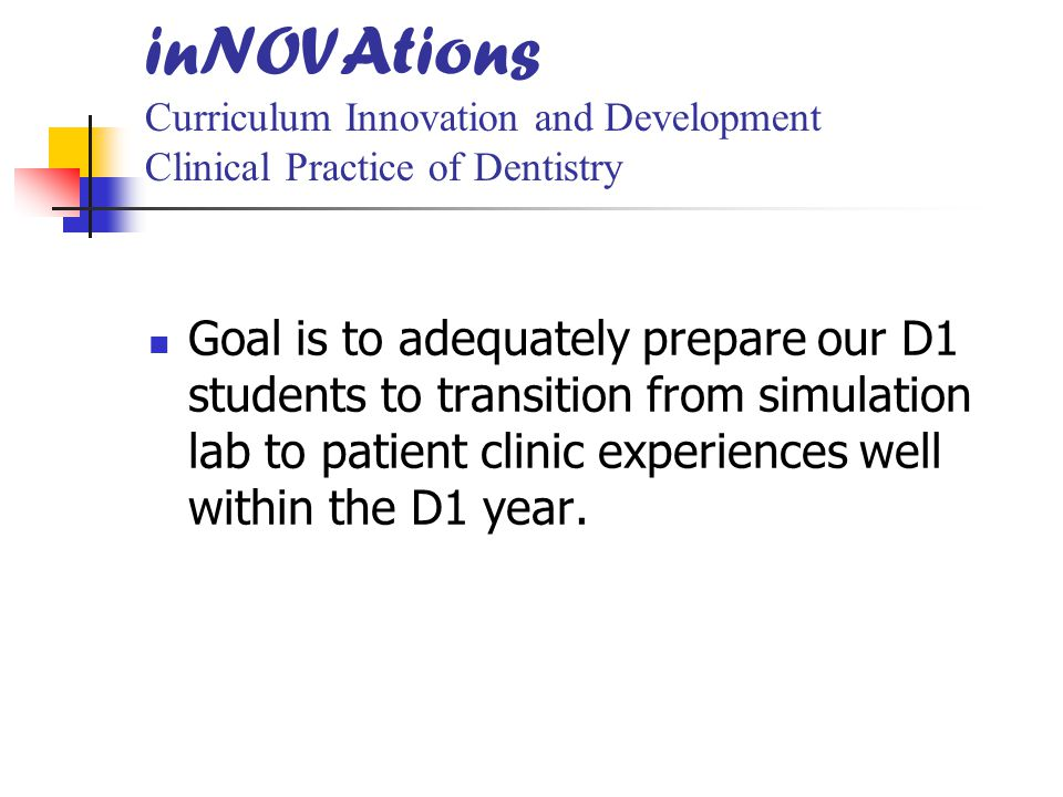 inNOVAtions Curriculum Innovation and Development Clinical Practice of Dentistry Goal is to adequately prepare our D1 students to transition from simulation lab to patient clinic experiences well within the D1 year.