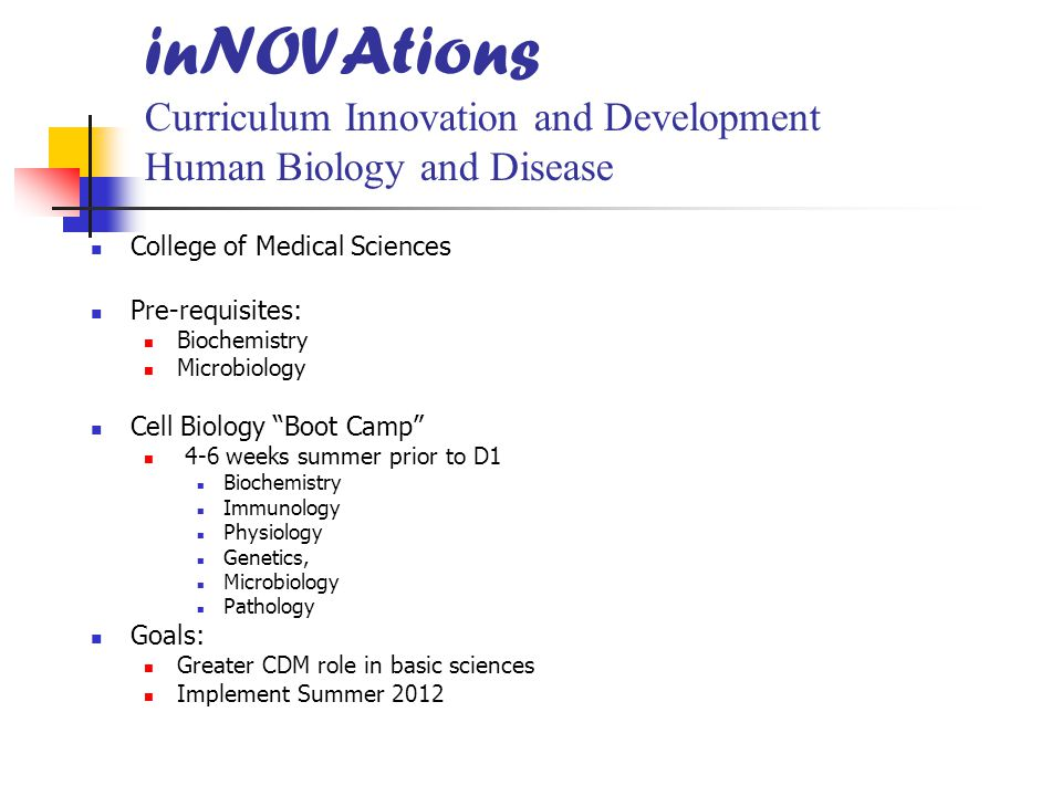 inNOVAtions Curriculum Innovation and Development Human Biology and Disease College of Medical Sciences Pre-requisites: Biochemistry Microbiology Cell Biology Boot Camp 4-6 weeks summer prior to D1 Biochemistry Immunology Physiology Genetics, Microbiology Pathology Goals: Greater CDM role in basic sciences Implement Summer 2012