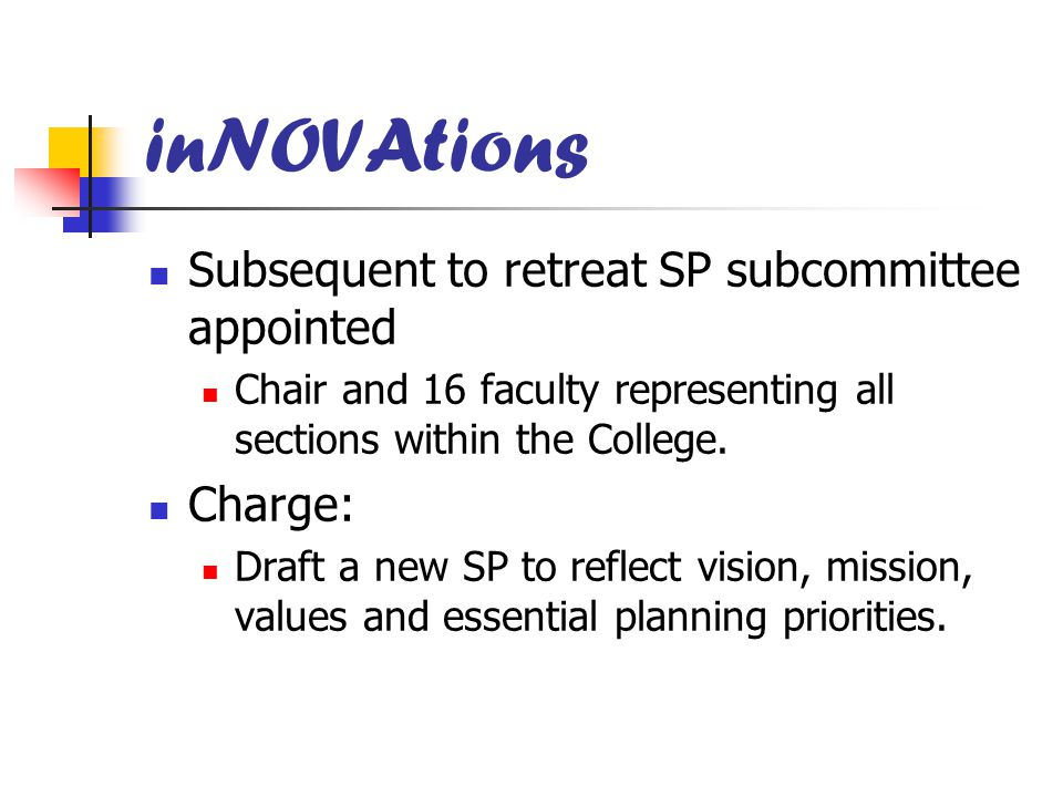 inNOVAtions Subsequent to retreat SP subcommittee appointed Chair and 16 faculty representing all sections within the College. Charge: Draft a new SP
