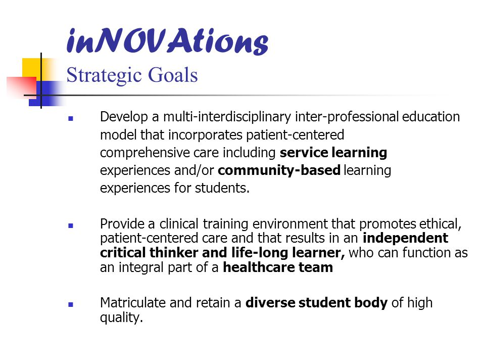 inNOVAtions Strategic Goals Develop a multi-interdisciplinary inter-professional education model that incorporates patient-centered comprehensive care including service learning experiences and/or community-based learning experiences for students.