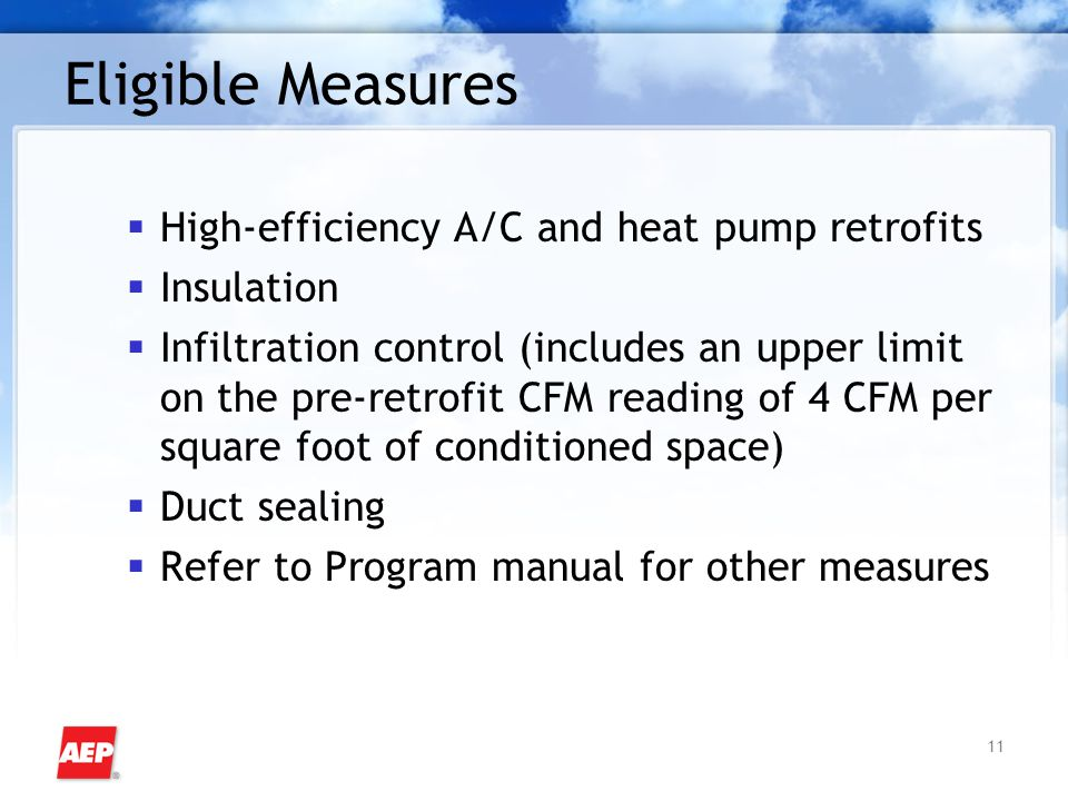 11 Eligible Measures  High-efficiency A/C and heat pump retrofits  Insulation  Infiltration control (includes an upper limit on the pre-retrofit CF