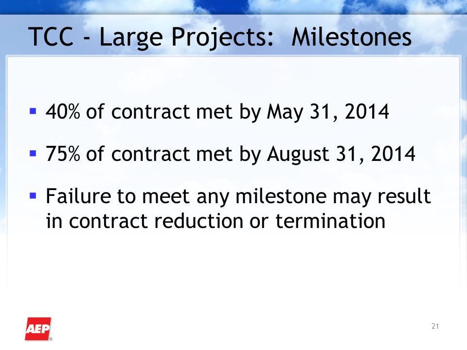 21 TCC - Large Projects: Milestones  40% of contract met by May 31, 2014  75% of contract met by August 31, 2014  Failure to meet any milestone may