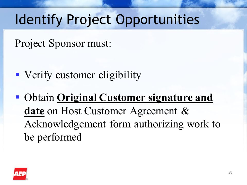 38 Identify Project Opportunities Project Sponsor must:  Verify customer eligibility  Obtain Original Customer signature and date on Host Customer A