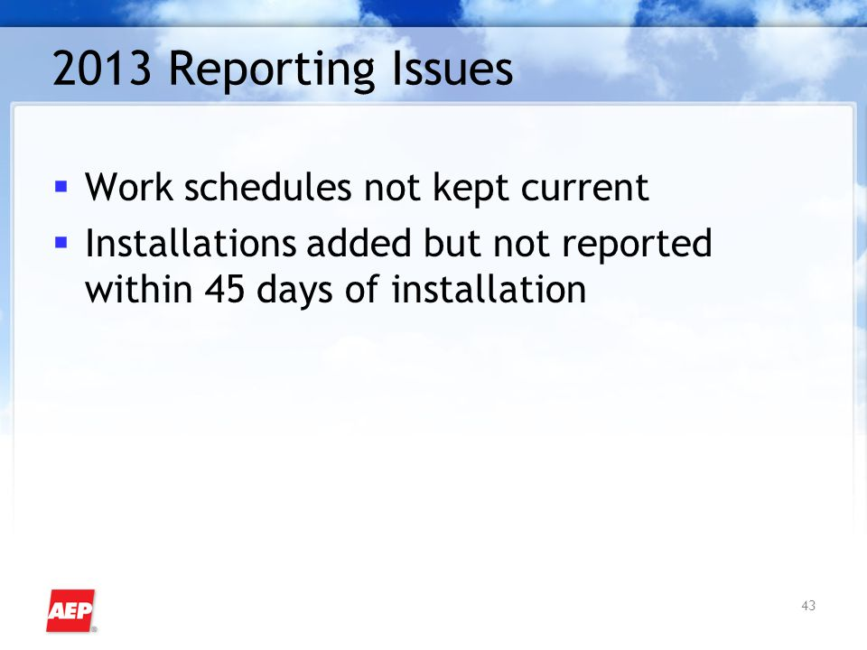 43 2013 Reporting Issues  Work schedules not kept current  Installations added but not reported within 45 days of installation