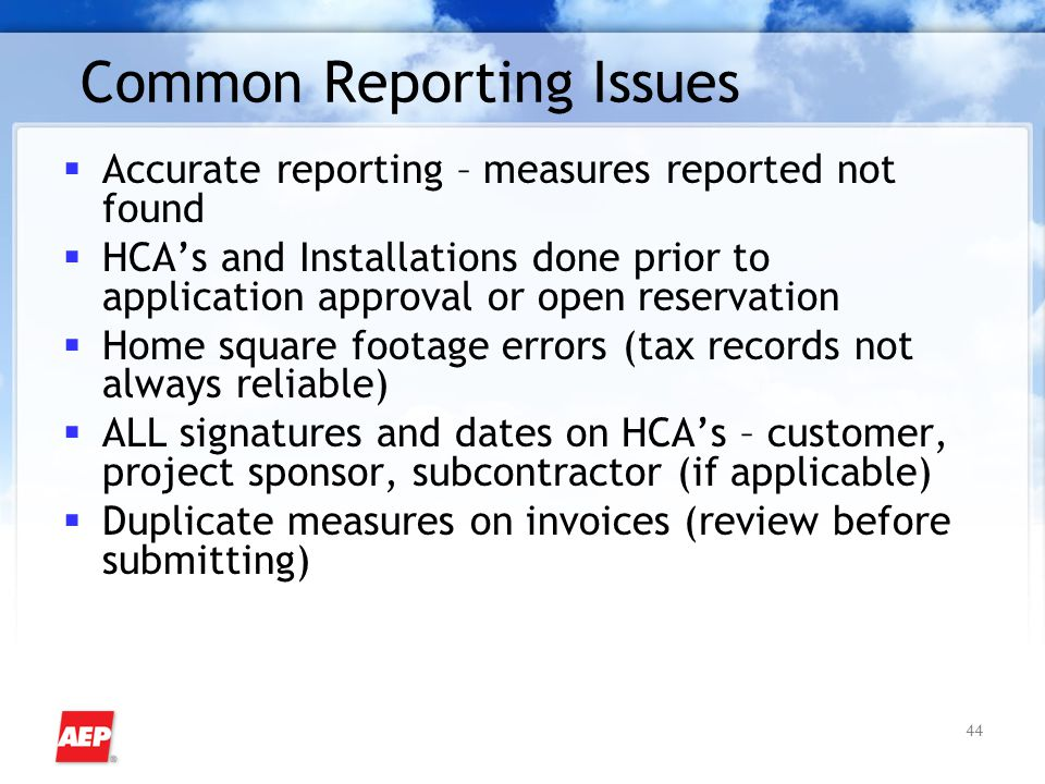44 Common Reporting Issues  Accurate reporting – measures reported not found  HCA's and Installations done prior to application approval or open res