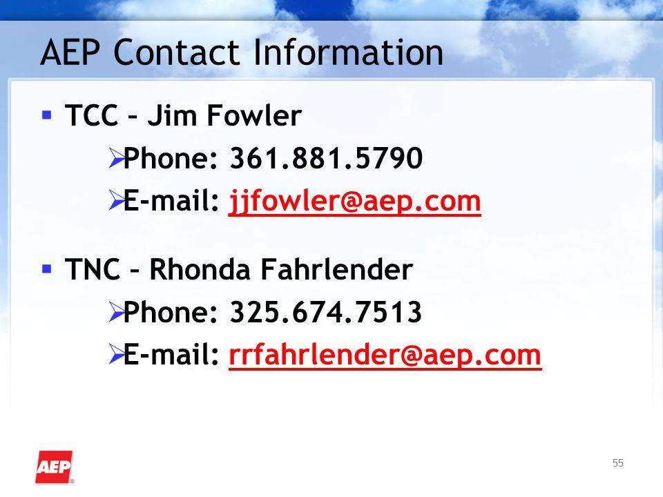 55 AEP Contact Information  TCC – Jim Fowler  Phone: 361.881.5790  E-mail: jjfowler@aep.com  TNC – Rhonda Fahrlender  Phone: 325.674.7513  E-mail: rrfahrlender@aep.com