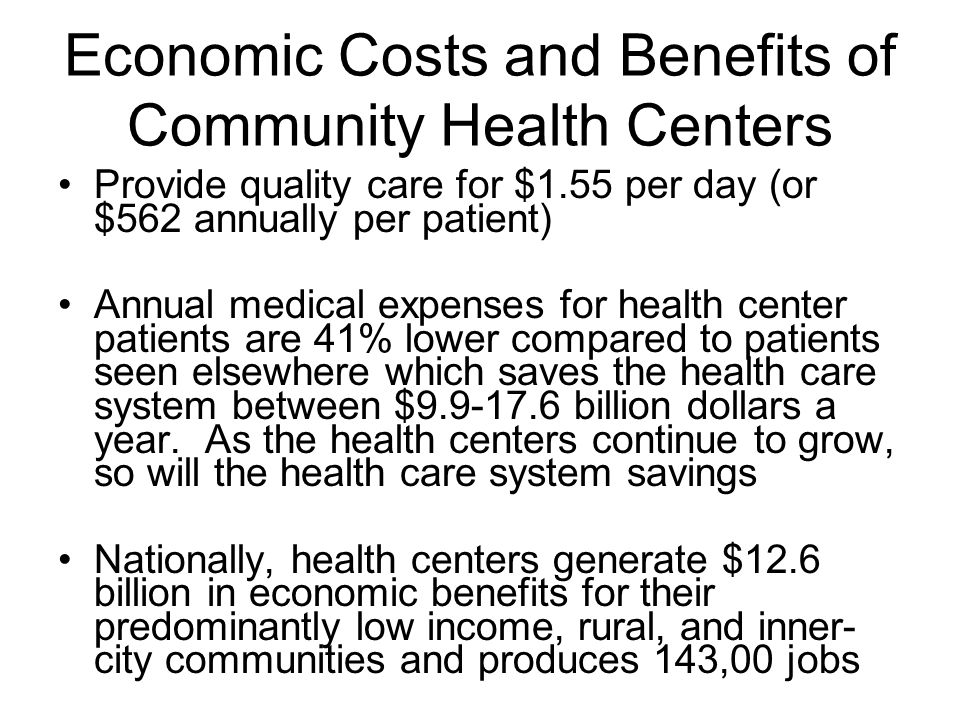 Economic Costs and Benefits of Community Health Centers Provide quality care for $1.55 per day (or $562 annually per patient) Annual medical expenses for health center patients are 41% lower compared to patients seen elsewhere which saves the health care system between $9.9-17.6 billion dollars a year.