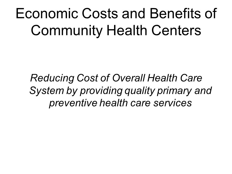 Economic Costs and Benefits of Community Health Centers Reducing Cost of Overall Health Care System by providing quality primary and preventive health care services
