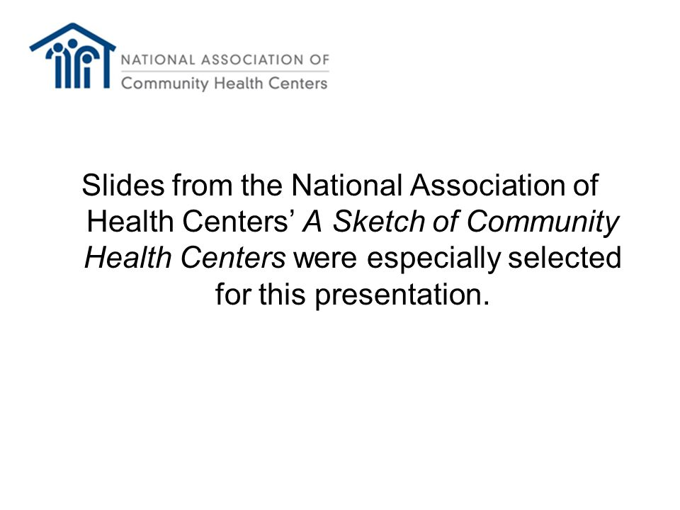Slides from the National Association of Health Centers' A Sketch of Community Health Centers were especially selected for this presentation.