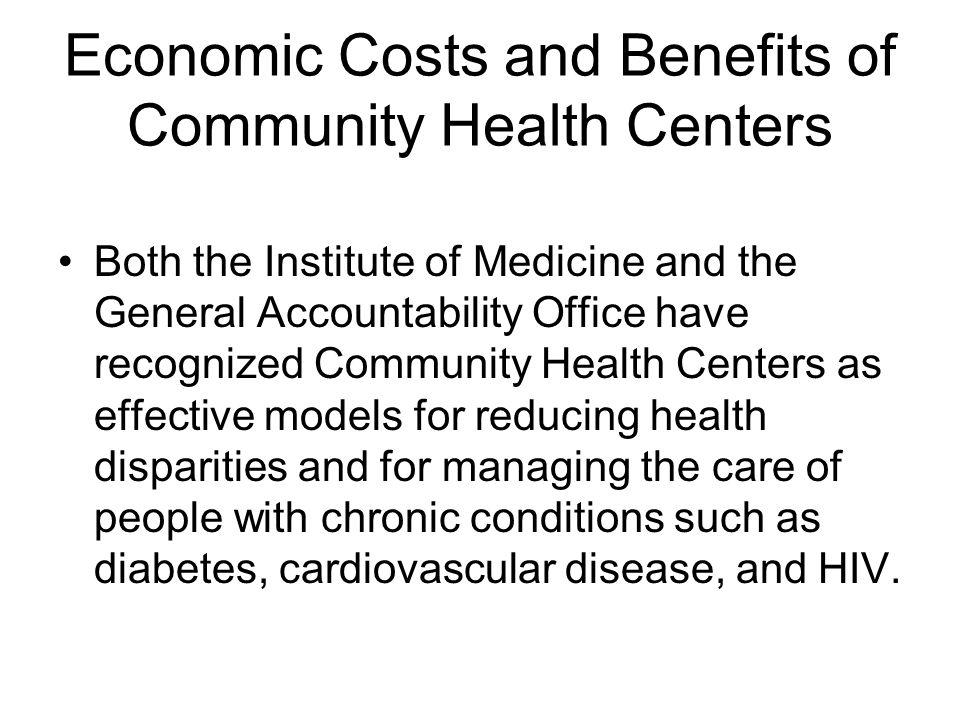 Economic Costs and Benefits of Community Health Centers Both the Institute of Medicine and the General Accountability Office have recognized Community Health Centers as effective models for reducing health disparities and for managing the care of people with chronic conditions such as diabetes, cardiovascular disease, and HIV.