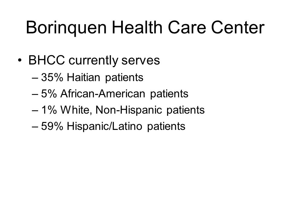 Borinquen Health Care Center BHCC currently serves –35% Haitian patients –5% African-American patients –1% White, Non-Hispanic patients –59% Hispanic/Latino patients