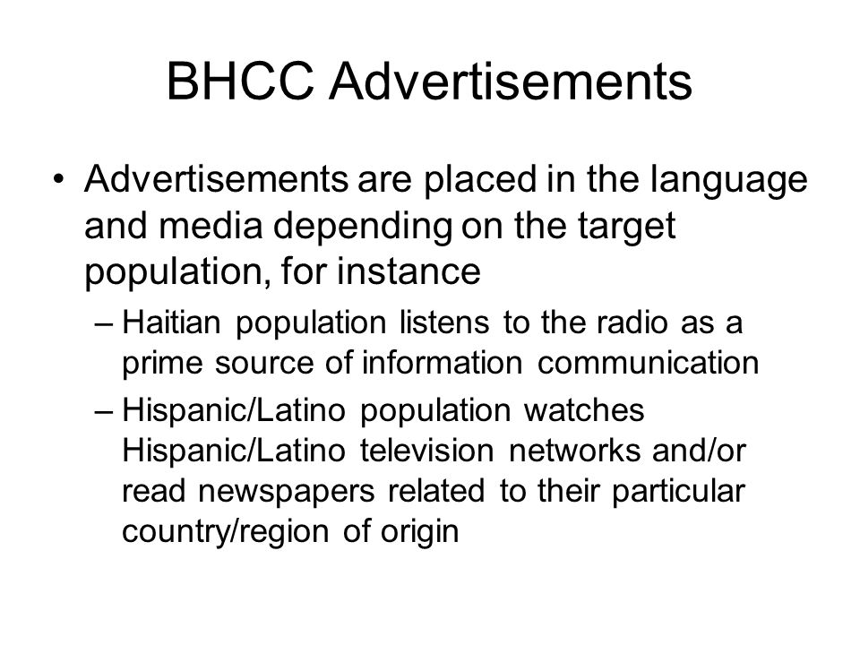 BHCC Advertisements Advertisements are placed in the language and media depending on the target population, for instance –Haitian population listens to the radio as a prime source of information communication –Hispanic/Latino population watches Hispanic/Latino television networks and/or read newspapers related to their particular country/region of origin