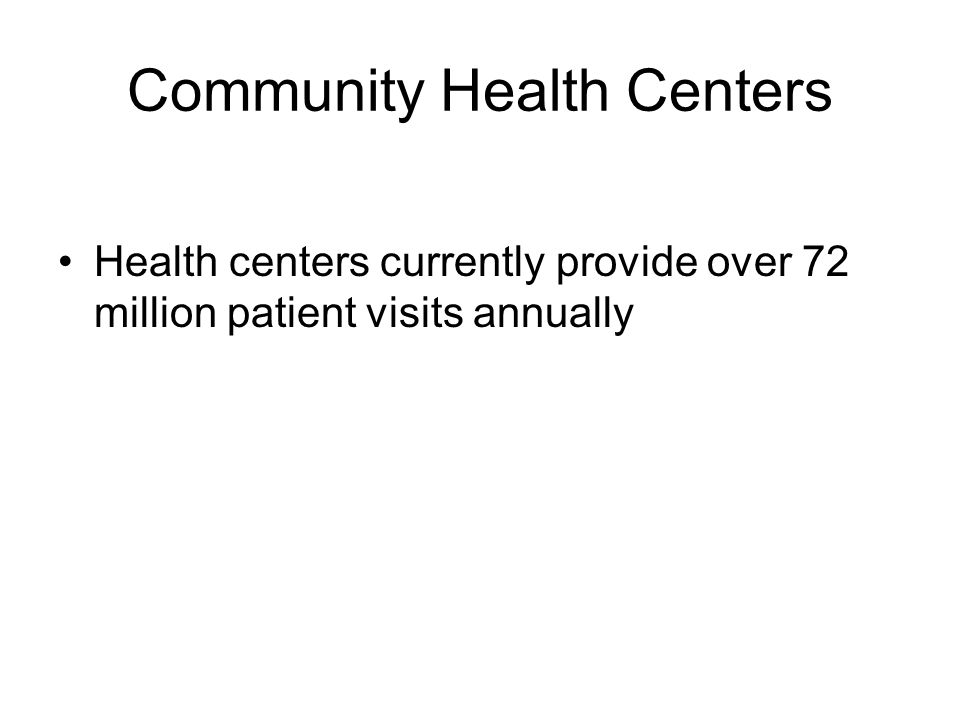 Community Health Centers Health centers currently provide over 72 million patient visits annually