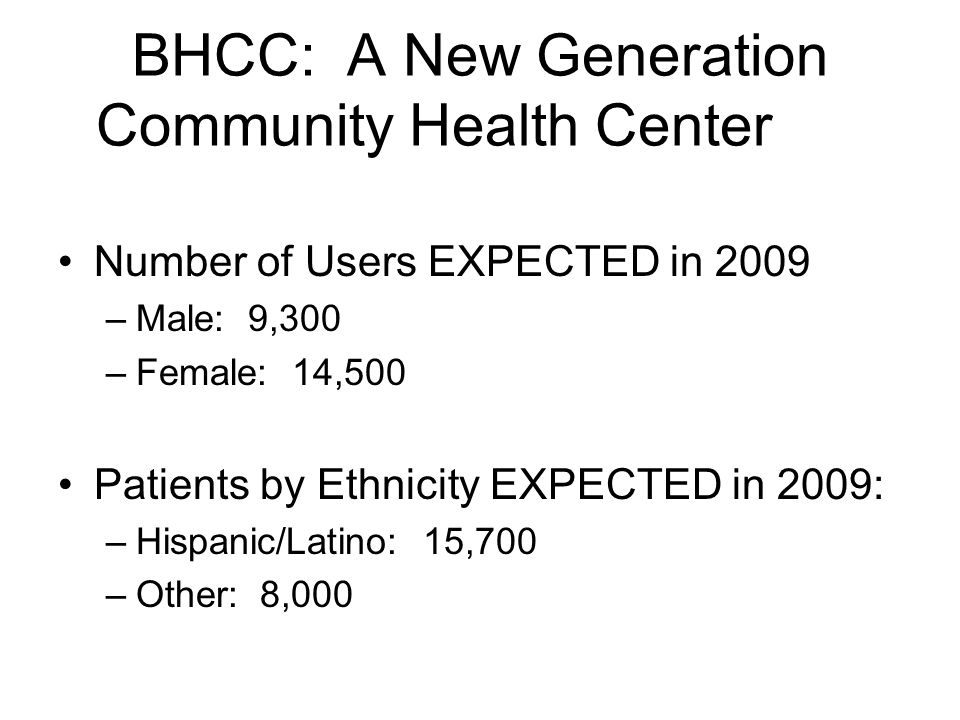 BHCC: A New Generation Community Health Center Number of Users EXPECTED in 2009 –Male: 9,300 –Female: 14,500 Patients by Ethnicity EXPECTED in 2009: –Hispanic/Latino: 15,700 –Other: 8,000