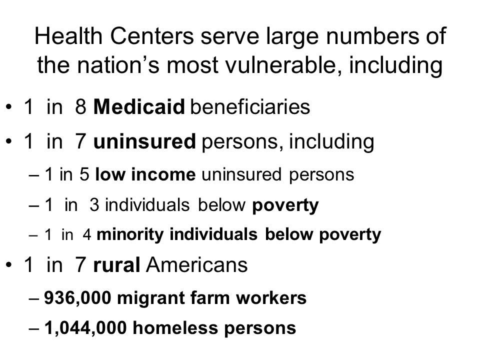 Health Centers serve large numbers of the nation's most vulnerable, including 1 in 8 Medicaid beneficiaries 1 in 7 uninsured persons, including –1 in 5 low income uninsured persons –1 in 3 individuals below poverty –1 in 4 minority individuals below poverty 1 in 7 rural Americans –936,000 migrant farm workers –1,044,000 homeless persons