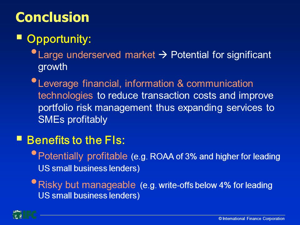 © International Finance Corporation Conclusion  Opportunity: Large underserved market  Potential for significant growth Leverage financial, information & communication technologies to reduce transaction costs and improve portfolio risk management thus expanding services to SMEs profitably  Benefits to the FIs: Potentially profitable (e.g.