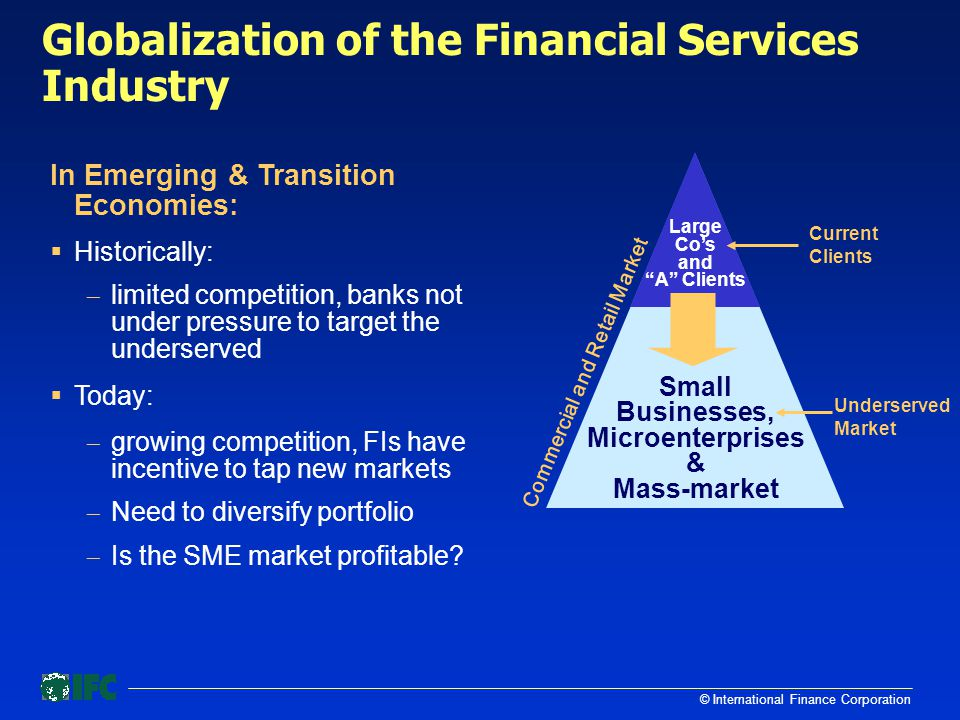 © International Finance Corporation Globalization of the Financial Services Industry Commercial and Retail Market Underserved Market Current Clients Small Businesses, Microenterprises & Mass-market Large Co's and A Clients In Emerging & Transition Economies:  Historically:  limited competition, banks not under pressure to target the underserved  Today:  growing competition, FIs have incentive to tap new markets  Need to diversify portfolio  Is the SME market profitable