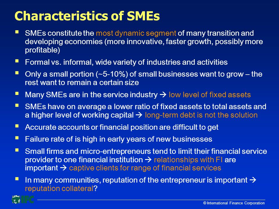 © International Finance Corporation Characteristics of SMEs  SMEs constitute the most dynamic segment of many transition and developing economies (more innovative, faster growth, possibly more profitable)  Formal vs.