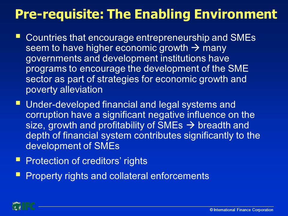 © International Finance Corporation Pre-requisite: The Enabling Environment  Countries that encourage entrepreneurship and SMEs seem to have higher economic growth  many governments and development institutions have programs to encourage the development of the SME sector as part of strategies for economic growth and poverty alleviation  Under-developed financial and legal systems and corruption have a significant negative influence on the size, growth and profitability of SMEs  breadth and depth of financial system contributes significantly to the development of SMEs  Protection of creditors' rights  Property rights and collateral enforcements