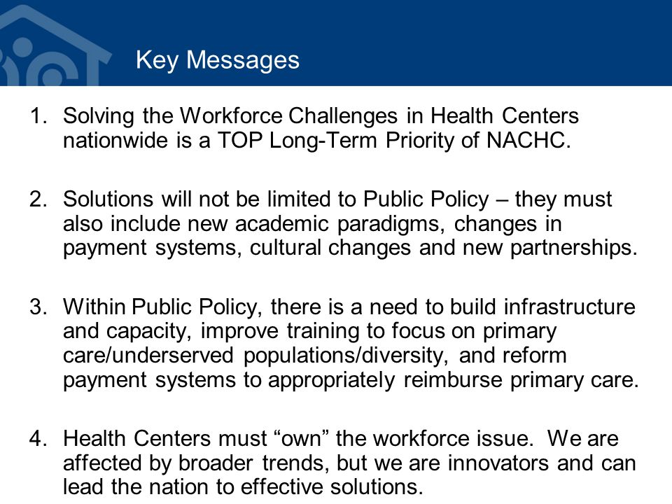 Key Messages 1.Solving the Workforce Challenges in Health Centers nationwide is a TOP Long-Term Priority of NACHC.