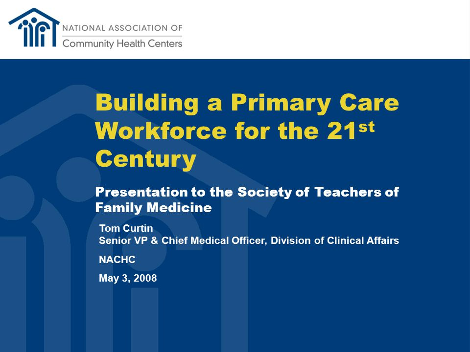 Building a Primary Care Workforce for the 21 st Century Presentation to the Society of Teachers of Family Medicine Tom Curtin Senior VP & Chief Medical Officer, Division of Clinical Affairs NACHC May 3, 2008