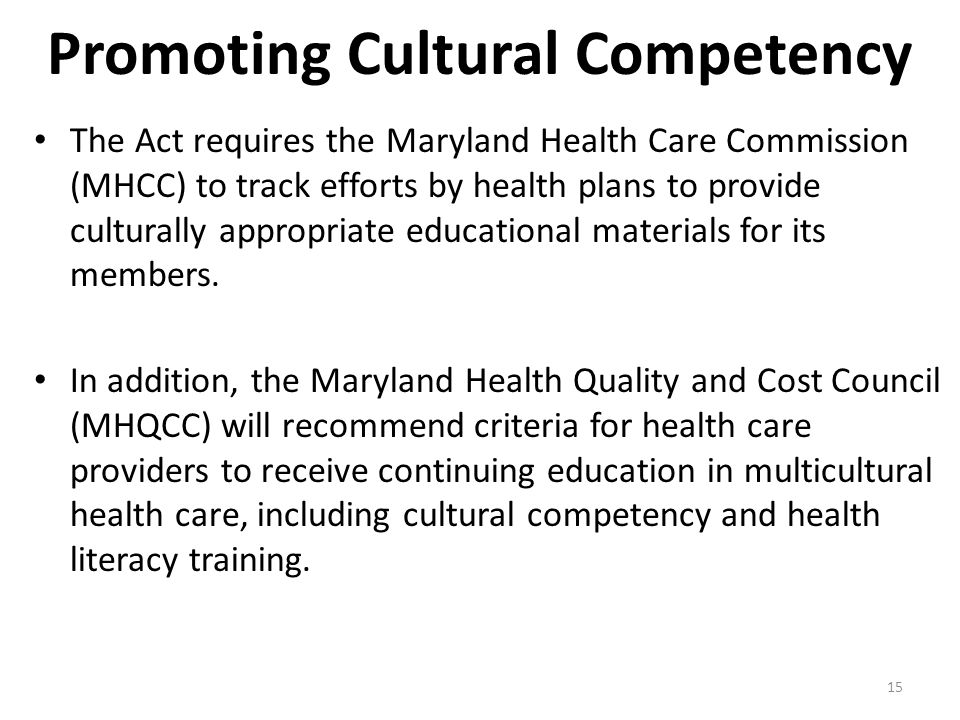 15 Promoting Cultural Competency The Act requires the Maryland Health Care Commission (MHCC) to track efforts by health plans to provide culturally appropriate educational materials for its members.