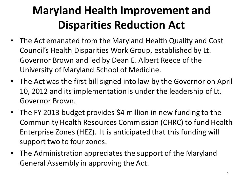 2 Maryland Health Improvement and Disparities Reduction Act The Act emanated from the Maryland Health Quality and Cost Council's Health Disparities Work Group, established by Lt.
