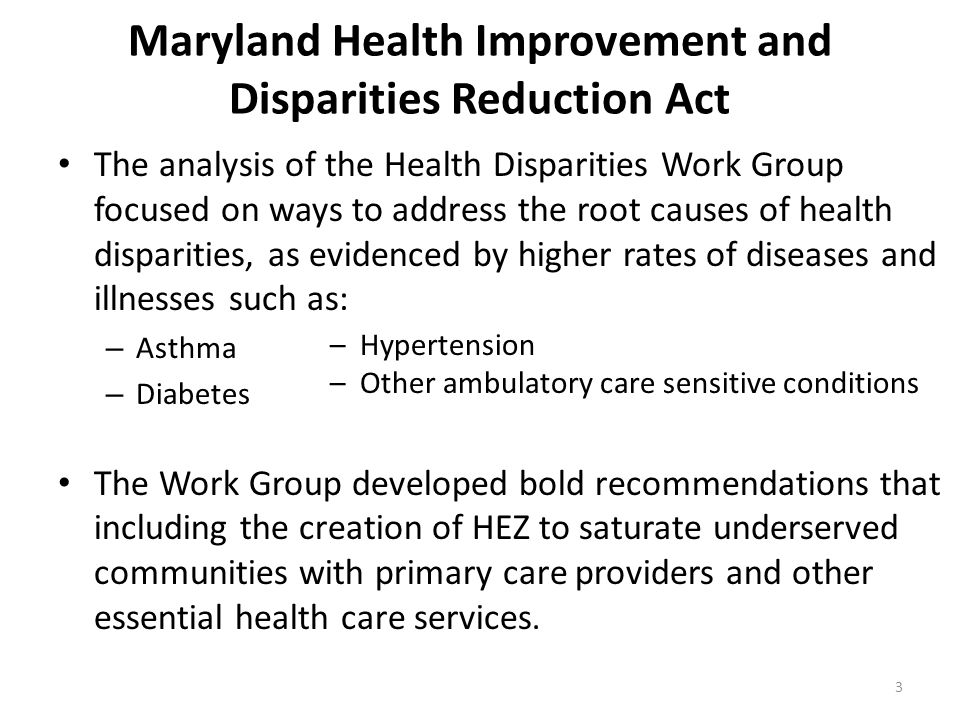 3 Maryland Health Improvement and Disparities Reduction Act The analysis of the Health Disparities Work Group focused on ways to address the root causes of health disparities, as evidenced by higher rates of diseases and illnesses such as: – Asthma – Diabetes The Work Group developed bold recommendations that including the creation of HEZ to saturate underserved communities with primary care providers and other essential health care services.
