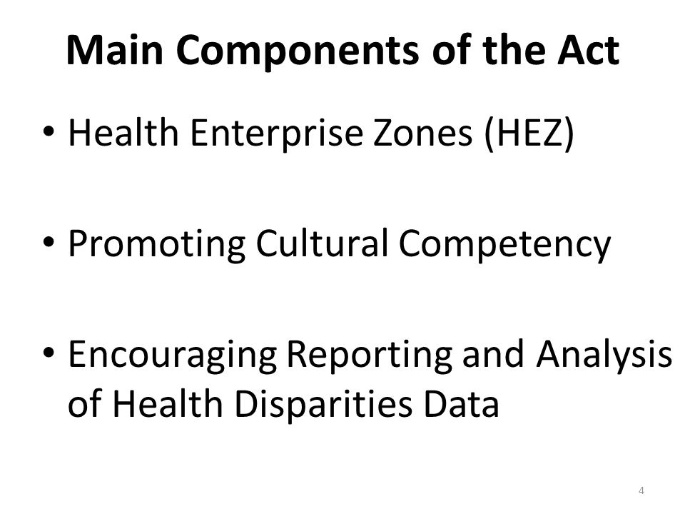 4 Main Components of the Act Health Enterprise Zones (HEZ) Promoting Cultural Competency Encouraging Reporting and Analysis of Health Disparities Data