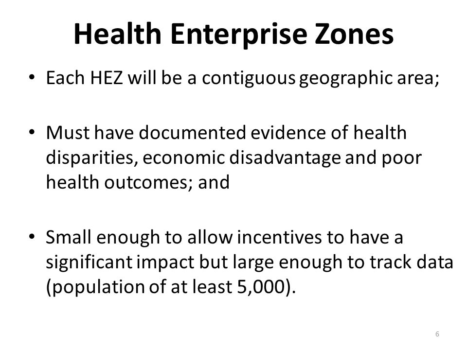 6 Health Enterprise Zones Each HEZ will be a contiguous geographic area; Must have documented evidence of health disparities, economic disadvantage and poor health outcomes; and Small enough to allow incentives to have a significant impact but large enough to track data (population of at least 5,000).