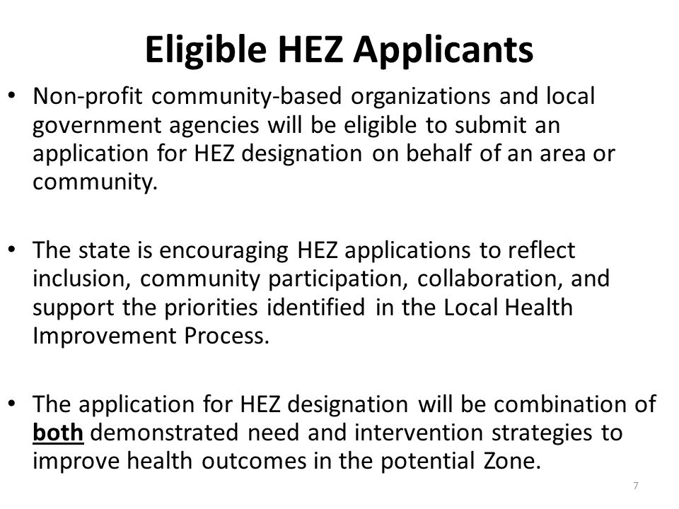 7 Eligible HEZ Applicants Non-profit community-based organizations and local government agencies will be eligible to submit an application for HEZ designation on behalf of an area or community.