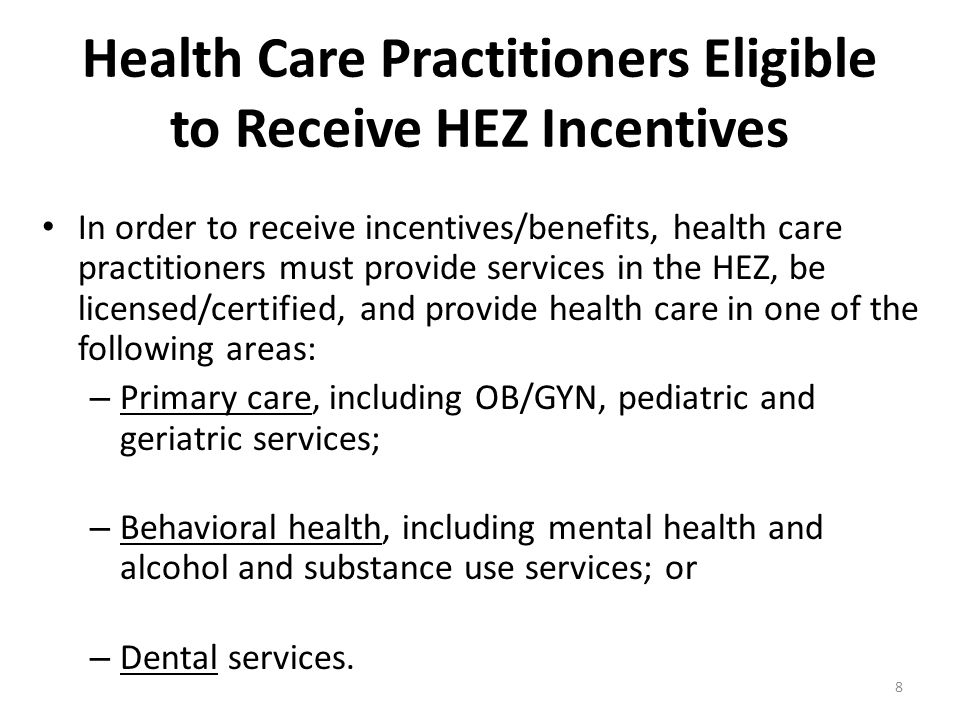 8 Health Care Practitioners Eligible to Receive HEZ Incentives In order to receive incentives/benefits, health care practitioners must provide services in the HEZ, be licensed/certified, and provide health care in one of the following areas: – Primary care, including OB/GYN, pediatric and geriatric services; – Behavioral health, including mental health and alcohol and substance use services; or – Dental services.