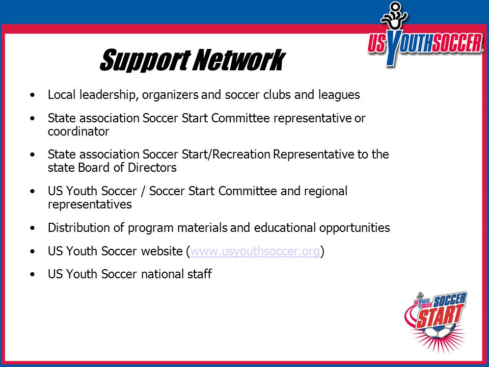 Support Network Local leadership, organizers and soccer clubs and leagues State association Soccer Start Committee representative or coordinator State association Soccer Start/Recreation Representative to the state Board of Directors US Youth Soccer / Soccer Start Committee and regional representatives Distribution of program materials and educational opportunities US Youth Soccer website (www.usyouthsoccer.org)www.usyouthsoccer.org US Youth Soccer national staff