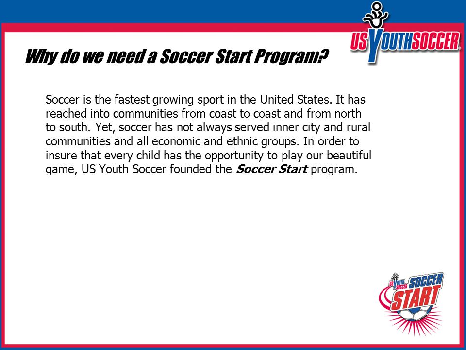 Why do we need a Soccer Start Program. Soccer is the fastest growing sport in the United States.