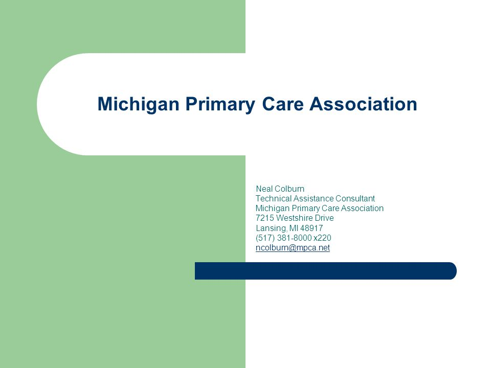 Michigan Primary Care Association Neal Colburn Technical Assistance Consultant Michigan Primary Care Association 7215 Westshire Drive Lansing, MI 48917 (517) 381-8000 x220 ncolburn@mpca.net