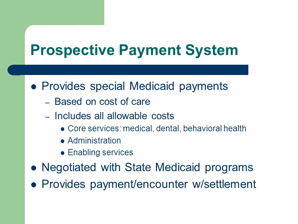 Prospective Payment System Provides special Medicaid payments – Based on cost of care – Includes all allowable costs Core services: medical, dental, behavioral health Administration Enabling services Negotiated with State Medicaid programs Provides payment/encounter w/settlement