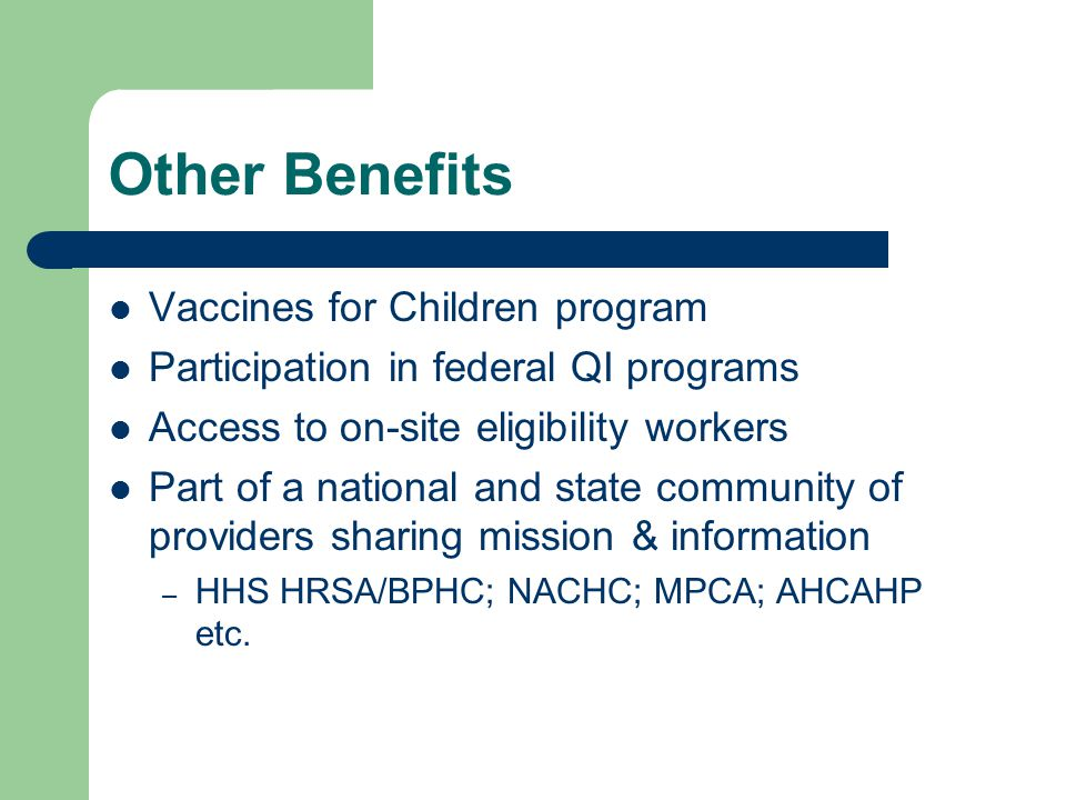 Other Benefits Vaccines for Children program Participation in federal QI programs Access to on-site eligibility workers Part of a national and state community of providers sharing mission & information – HHS HRSA/BPHC; NACHC; MPCA; AHCAHP etc.