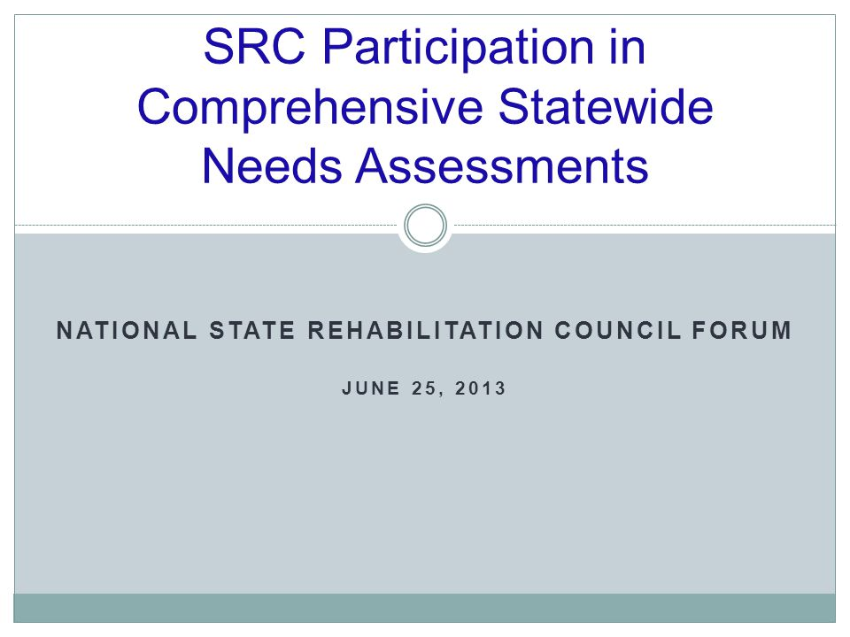 SRC Participation in Comprehensive Statewide Needs Assessments NATIONAL STATE REHABILITATION COUNCIL FORUM JUNE 25, 2013