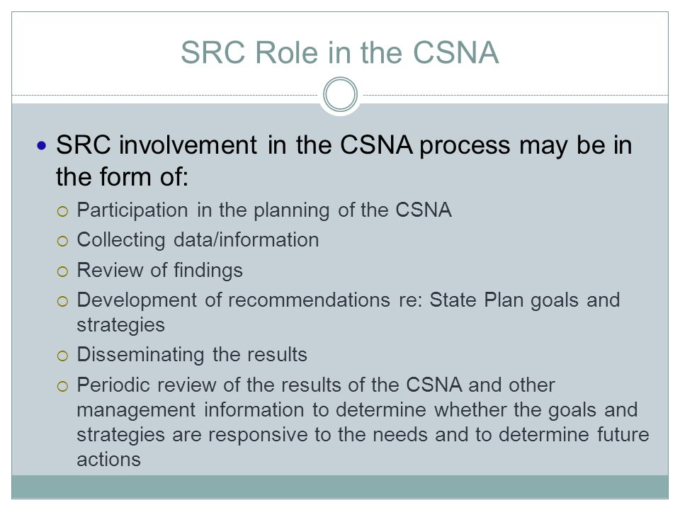 SRC Role in the CSNA SRC involvement in the CSNA process may be in the form of:  Participation in the planning of the CSNA  Collecting data/informat