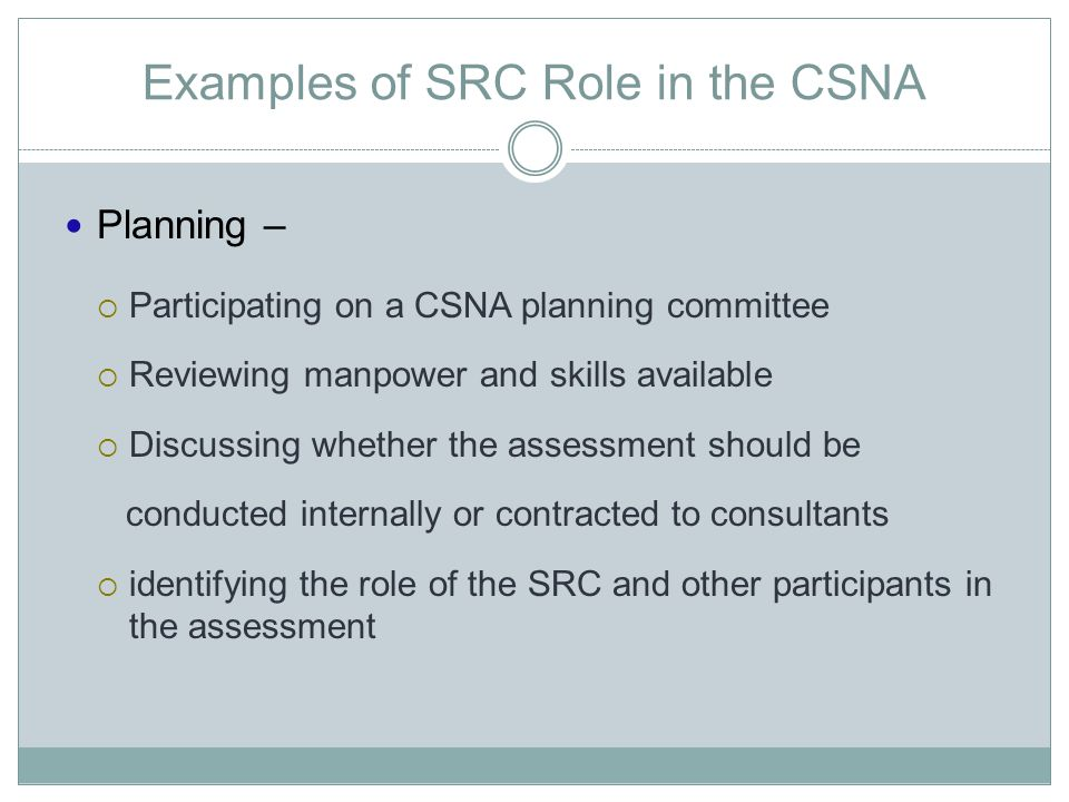 Examples of SRC Role in the CSNA Planning –  Participating on a CSNA planning committee  Reviewing manpower and skills available  Discussing whethe