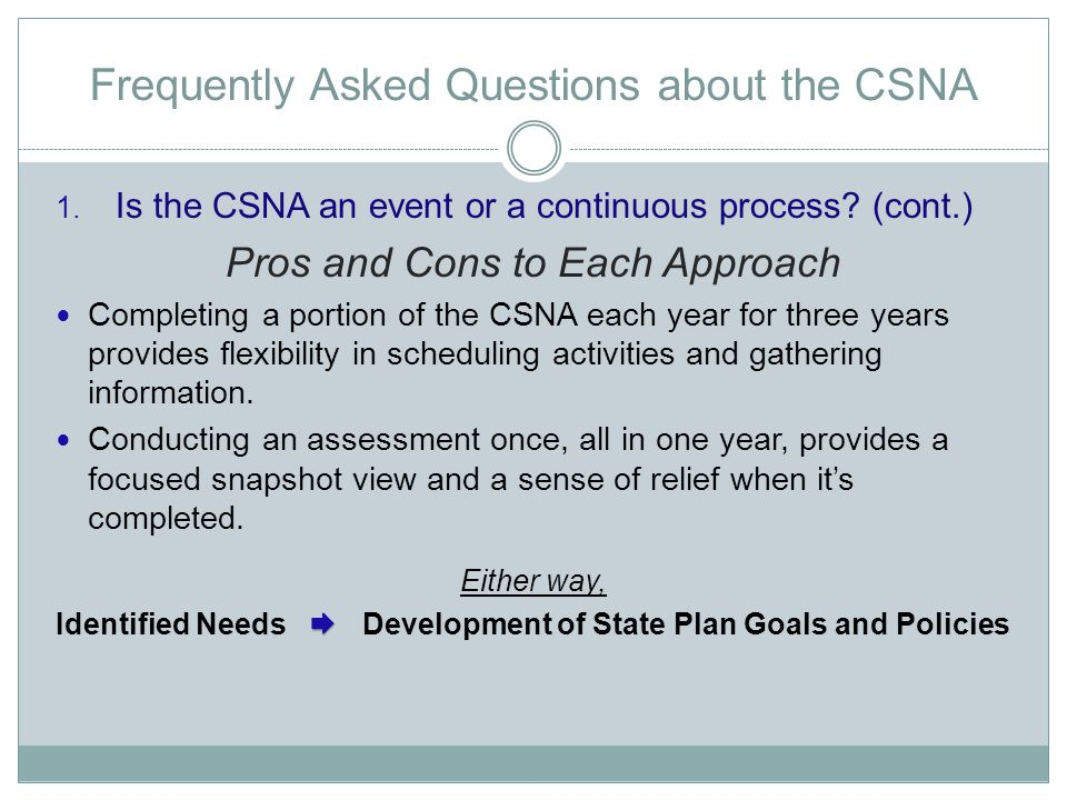 Frequently Asked Questions about the CSNA 1. Is the CSNA an event or a continuous process? (cont.) Pros and Cons to Each Approach Completing a portion