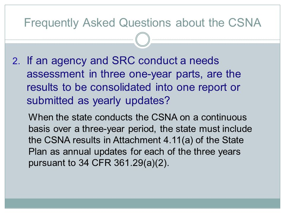Frequently Asked Questions about the CSNA 2. If an agency and SRC conduct a needs assessment in three one-year parts, are the results to be consolidat